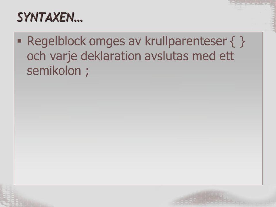 SYNTAXEN…  Regelblock omges av krullparenteser { } och varje deklaration avslutas med ett semikolon ;