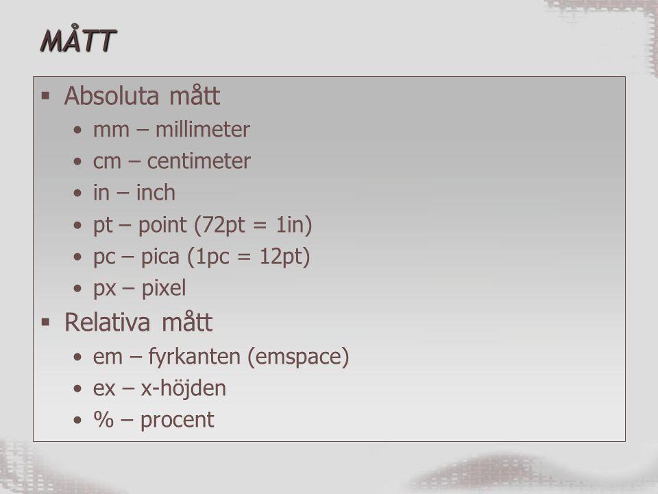 MÅTT  Absoluta mått mm – millimeter cm – centimeter in – inch pt – point (72pt = 1in) pc – pica (1pc = 12pt) px – pixel  Relativa mått em – fyrkanten (emspace) ex – x-höjden % – procent