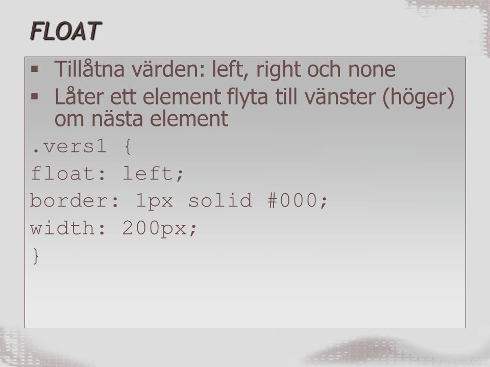 FLOAT  Tillåtna värden: left, right och none  Låter ett element flyta till vänster (höger) om nästa element.vers1 { float: left; border: 1px solid #000; width: 200px; }