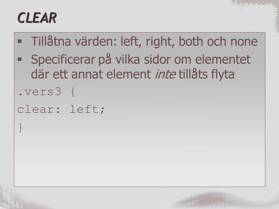 CLEAR  Tillåtna värden: left, right, both och none  Specificerar på vilka sidor om elementet där ett annat element inte tillåts flyta.vers3 { clear: left; }