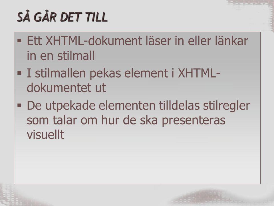 SÅ GÅR DET TILL  Ett XHTML-dokument läser in eller länkar in en stilmall  I stilmallen pekas element i XHTML- dokumentet ut  De utpekade elementen tilldelas stilregler som talar om hur de ska presenteras visuellt