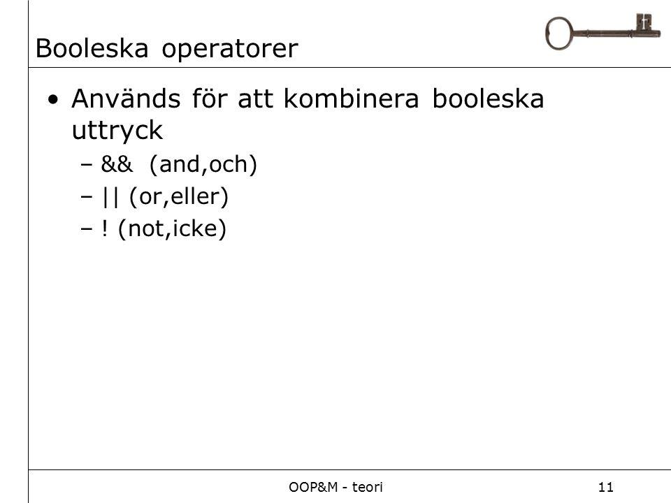 OOP&M - teori11 Booleska operatorer Används för att kombinera booleska uttryck –&& (and,och) –|| (or,eller) –! (not,icke)