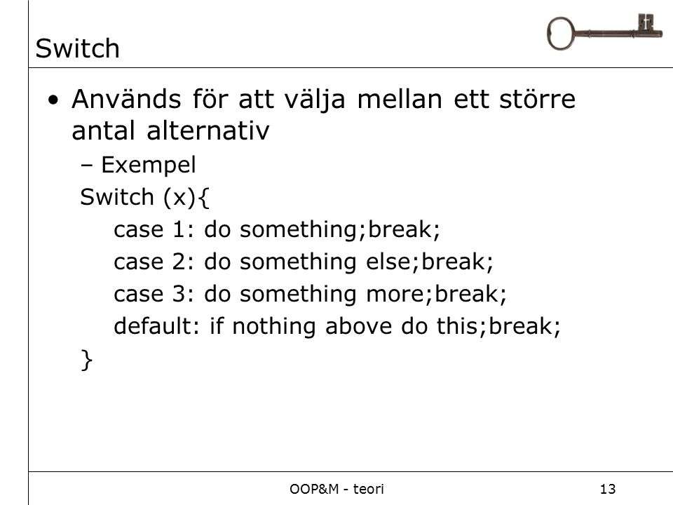 OOP&M - teori13 Switch Används för att välja mellan ett större antal alternativ –Exempel Switch (x){ case 1: do something;break; case 2: do something else;break; case 3: do something more;break; default: if nothing above do this;break; }