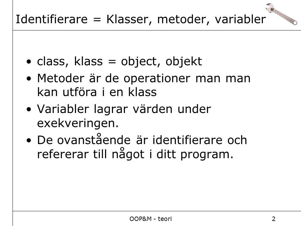 OOP&M - teori2 class, klass = object, objekt Metoder är de operationer man man kan utföra i en klass Variabler lagrar värden under exekveringen.