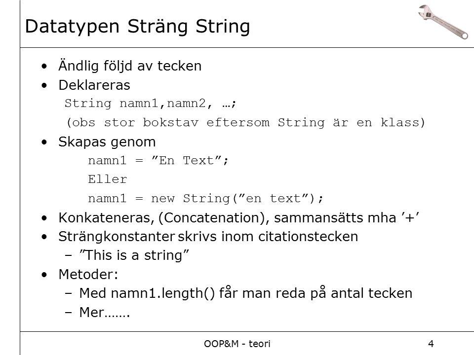 OOP&M - teori4 Ändlig följd av tecken Deklareras String namn1,namn2, …; (obs stor bokstav eftersom String är en klass) Skapas genom namn1 = En Text ; Eller namn1 = new String( en text ); Konkateneras, (Concatenation), sammansätts mha '+' Strängkonstanter skrivs inom citationstecken – This is a string Metoder: –Med namn1.length() får man reda på antal tecken –Mer…….