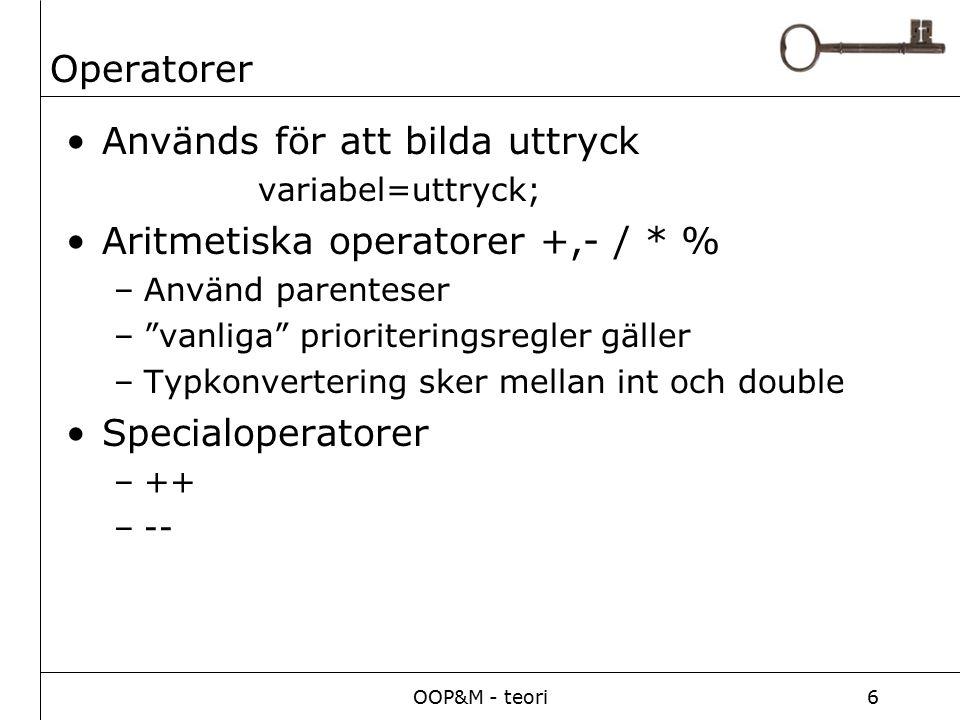 OOP&M - teori6 Operatorer Används för att bilda uttryck variabel=uttryck; Aritmetiska operatorer +,- / * % –Använd parenteser – vanliga prioriteringsregler gäller –Typkonvertering sker mellan int och double Specialoperatorer –++ –--
