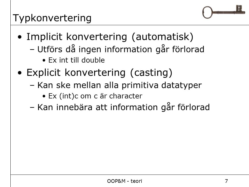 OOP&M - teori7 Typkonvertering Implicit konvertering (automatisk) –Utförs då ingen information går förlorad Ex int till double Explicit konvertering (casting) –Kan ske mellan alla primitiva datatyper Ex (int)c om c är character –Kan innebära att information går förlorad