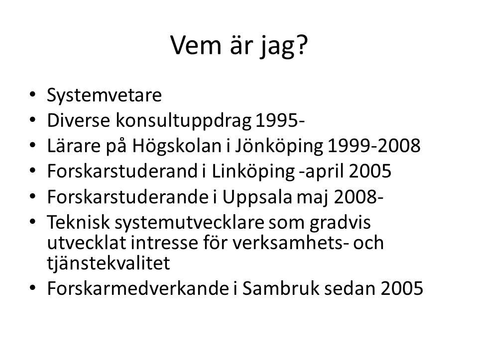 Vem är jag? Systemvetare Diverse konsultuppdrag 1995- Lärare på Högskolan i Jönköping 1999-2008 Forskarstuderand i Linköping -april 2005 Forskarstuder