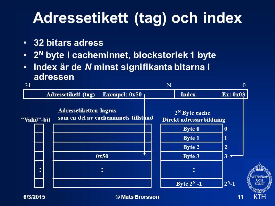 6/3/2015© Mats Brorsson11 Adressetikett (tag) och index Ex: 0x03Exempel: 0x50 0x50 Index 0 1 2 3 2 N -1 : 2 N Byte cache Direkt adressavbildning Byte 0 Byte 1 Byte 2 Byte 3 Byte 2 N -1 0N31 : Adressetikett (tag) Adressetiketten lagras som en del av cacheminnets tillstånd Valid -bit : 32 bitars adress 2 N byte i cacheminnet, blockstorlek 1 byte Index är de N minst signifikanta bitarna i adressen