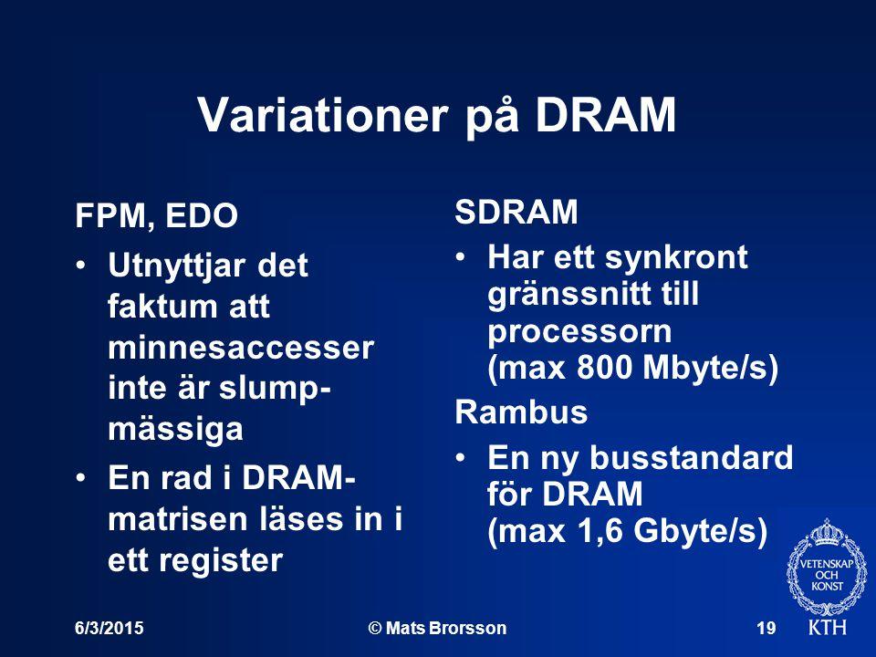 6/3/2015© Mats Brorsson19 Variationer på DRAM FPM, EDO Utnyttjar det faktum att minnesaccesser inte är slump- mässiga En rad i DRAM- matrisen läses in i ett register SDRAM Har ett synkront gränssnitt till processorn (max 800 Mbyte/s) Rambus En ny busstandard för DRAM (max 1,6 Gbyte/s)