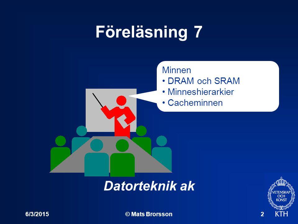 6/3/2015© Mats Brorsson2 Föreläsning 7 Datorteknik ak Minnen DRAM och SRAM Minneshierarkier Cacheminnen