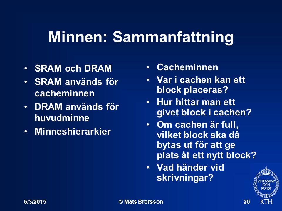 6/3/2015© Mats Brorsson20 Minnen: Sammanfattning SRAM och DRAM SRAM används för cacheminnen DRAM används för huvudminne Minneshierarkier Cacheminnen Var i cachen kan ett block placeras.