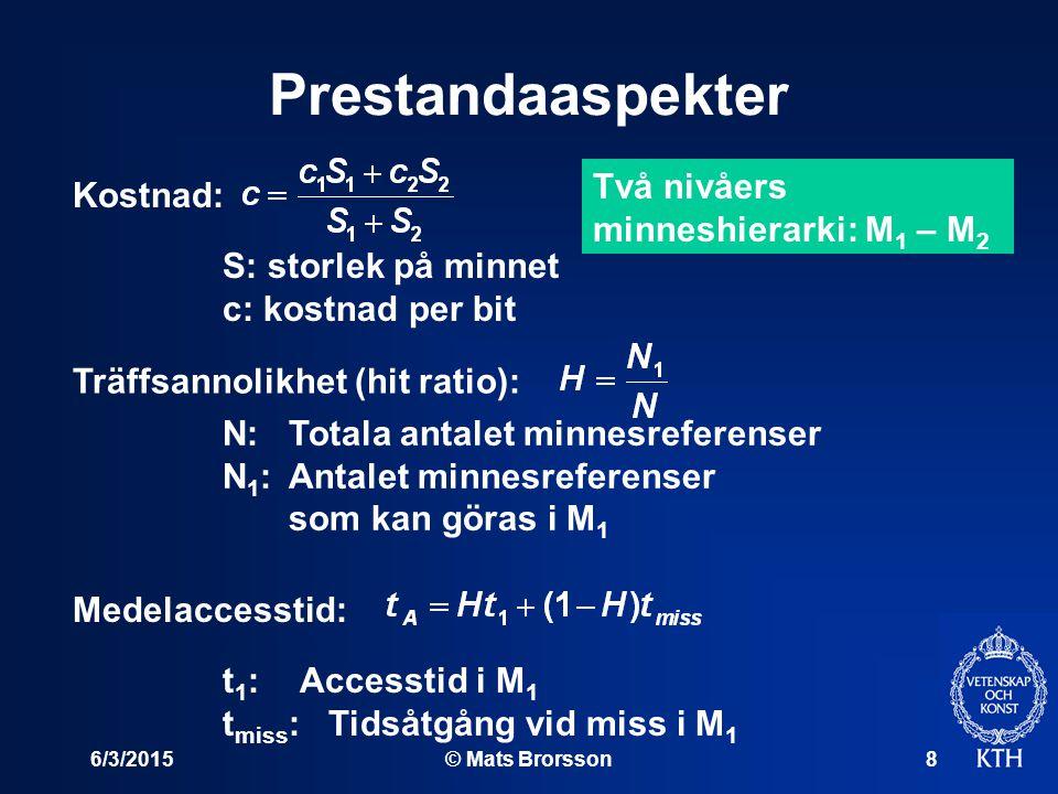 6/3/2015© Mats Brorsson8 Prestandaaspekter Två nivåers minneshierarki: M 1 – M 2 Kostnad: Träffsannolikhet (hit ratio): Medelaccesstid: S: storlek på minnet c: kostnad per bit N: Totala antalet minnesreferenser N 1 : Antalet minnesreferenser som kan göras i M 1 t 1 : Accesstid i M 1 t miss :Tidsåtgång vid miss i M 1