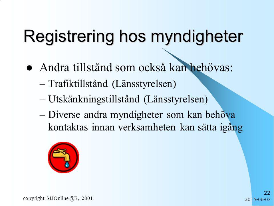 2015-06-03 copyright: SIJOnline @B, 2001 22 Registrering hos myndigheter Andra tillstånd som också kan behövas: –Trafiktillstånd (Länsstyrelsen) –Utskänkningstillstånd (Länsstyrelsen) –Diverse andra myndigheter som kan behöva kontaktas innan verksamheten kan sätta igång