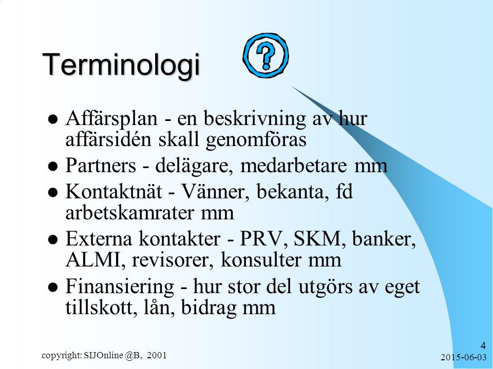 2015-06-03 copyright: SIJOnline @B, 2001 4 Terminologi Affärsplan - en beskrivning av hur affärsidén skall genomföras Partners - delägare, medarbetare mm Kontaktnät - Vänner, bekanta, fd arbetskamrater mm Externa kontakter - PRV, SKM, banker, ALMI, revisorer, konsulter mm Finansiering - hur stor del utgörs av eget tillskott, lån, bidrag mm