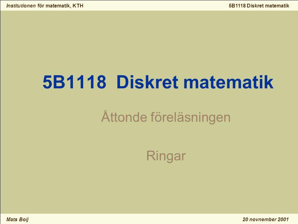 Institutionen för matematik, KTH Mats Boij 5B1118 Diskret matematik 20 novnember 2001 5B1118 Diskret matematik Åttonde föreläsningen Ringar