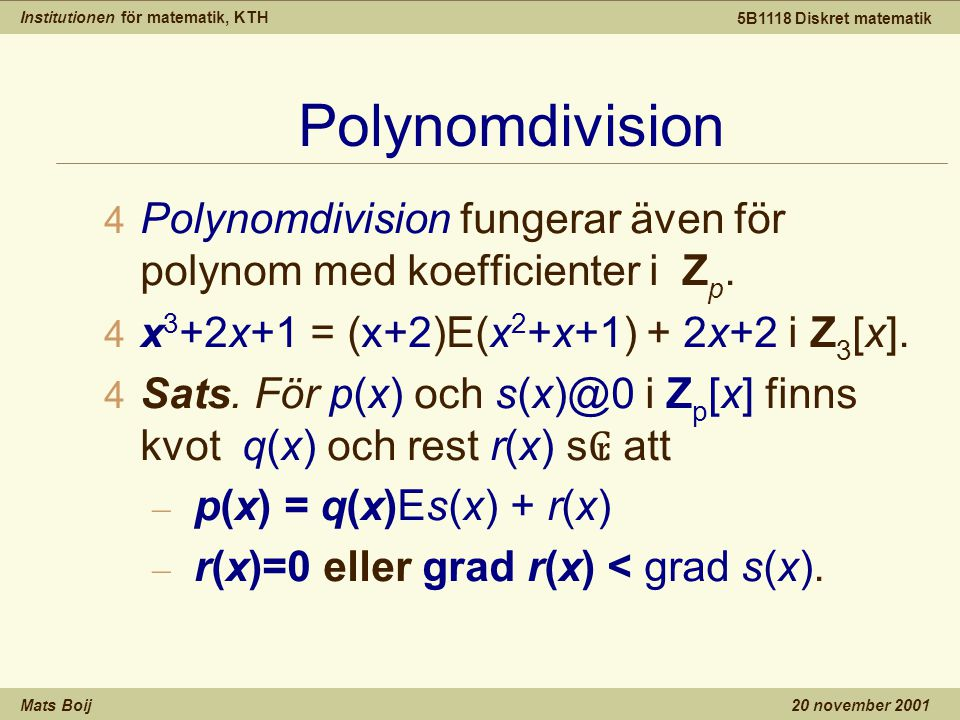 Institutionen för matematik, KTH Mats Boij 5B1118 Diskret matematik 20 november 2001 Polynomdivision 4 Polynomdivision fungerar även för polynom med koefficienter i Z p.