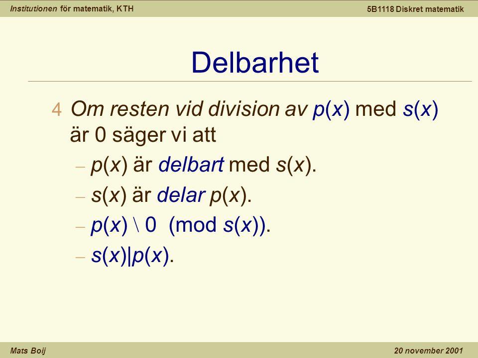 Institutionen för matematik, KTH Mats Boij 5B1118 Diskret matematik 20 november 2001 Delbarhet 4 Om resten vid division av p(x) med s(x) är 0 säger vi att – p(x) är delbart med s(x).