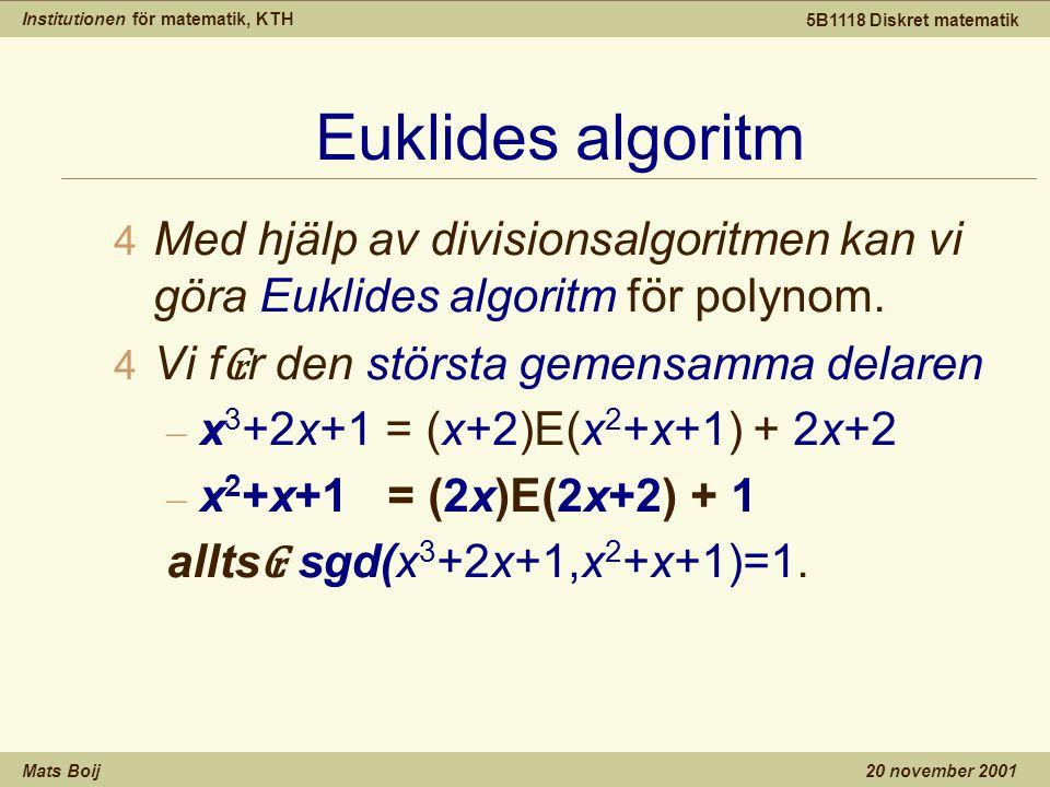 Institutionen för matematik, KTH Mats Boij 5B1118 Diskret matematik 20 november 2001 Euklides algoritm 4 Med hjälp av divisionsalgoritmen kan vi göra Euklides algoritm för polynom.