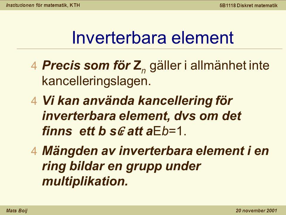 Institutionen för matematik, KTH Mats Boij 5B1118 Diskret matematik 20 november 2001 Inverterbara element 4 Precis som för Z n gäller i allmänhet inte kancelleringslagen.