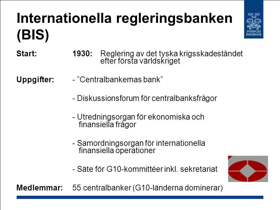 Internationella regleringsbanken (BIS) Start:1930:Reglering av det tyska krigsskadeståndet efter första världskriget Uppgifter:- Centralbankernas bank - Diskussionsforum för centralbanksfrågor - Utredningsorgan för ekonomiska och finansiella frågor - Samordningsorgan för internationella finansiella operationer - Säte för G10-kommittéer inkl.