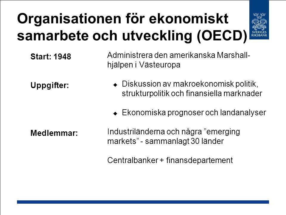 Organisationen för ekonomiskt samarbete och utveckling (OECD)  Start: 1948  Uppgifter:  Medlemmar:  Administrera den amerikanska Marshall- hjälpen i Västeuropa  Diskussion av makroekonomisk politik, strukturpolitik och finansiella marknader  Ekonomiska prognoser och landanalyser  Industriländerna och några emerging markets - sammanlagt 30 länder  Centralbanker + finansdepartement
