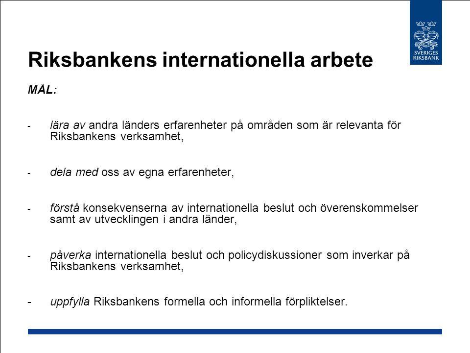 Riksbankens internationella arbete MÅL: - lära av andra länders erfarenheter på områden som är relevanta för Riksbankens verksamhet, - dela med oss av egna erfarenheter, - förstå konsekvenserna av internationella beslut och överenskommelser samt av utvecklingen i andra länder, - påverka internationella beslut och policydiskussioner som inverkar på Riksbankens verksamhet, - uppfylla Riksbankens formella och informella förpliktelser.