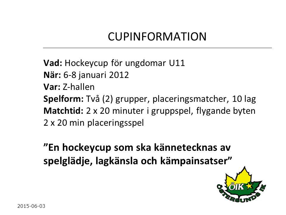 CUPINFORMATION Vad: Hockeycup för ungdomar U11 När: 6-8 januari 2012 Var: Z-hallen Spelform: Två (2) grupper, placeringsmatcher, 10 lag Matchtid: 2 x 20 minuter i gruppspel, flygande byten 2 x 20 min placeringsspel En hockeycup som ska kännetecknas av spelglädje, lagkänsla och kämpainsatser 2015-06-03