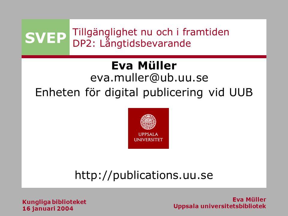 SVEP Kungliga biblioteket 16 januari 2004 Eva Müller Uppsala universitetsbibliotek Tillgänglighet nu och i framtiden DP2: Långtidsbevarande Eva Müller eva.muller@ub.uu.se Enheten för digital publicering vid UUB http://publications.uu.se