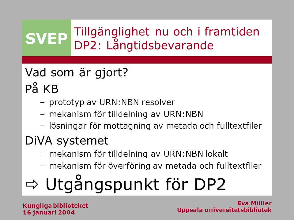SVEP Kungliga biblioteket 16 januari 2004 Eva Müller Uppsala universitetsbibliotek Tillgänglighet nu och i framtiden DP2: Långtidsbevarande Vad som är gjort.