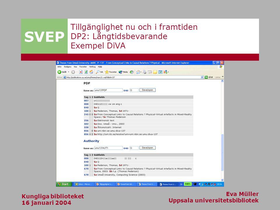 SVEP Kungliga biblioteket 16 januari 2004 Eva Müller Uppsala universitetsbibliotek Tillgänglighet nu och i framtiden DP2: Långtidsbevarande Exempel DiVA