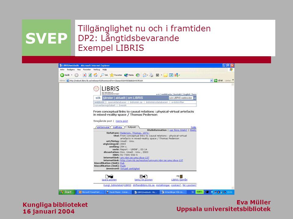 SVEP Kungliga biblioteket 16 januari 2004 Eva Müller Uppsala universitetsbibliotek Tillgänglighet nu och i framtiden DP2: Långtidsbevarande Exempel LIBRIS