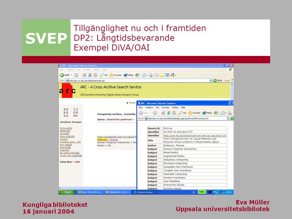 SVEP Kungliga biblioteket 16 januari 2004 Eva Müller Uppsala universitetsbibliotek Tillgänglighet nu och i framtiden DP2: Långtidsbevarande Exempel DiVA/OAI