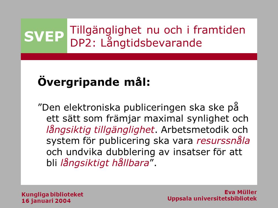 SVEP Kungliga biblioteket 16 januari 2004 Eva Müller Uppsala universitetsbibliotek Tillgänglighet nu och i framtiden DP2: Långtidsbevarande Övergripande mål: Den elektroniska publiceringen ska ske på ett sätt som främjar maximal synlighet och långsiktig tillgänglighet.