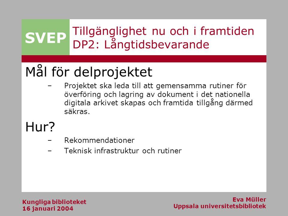SVEP Kungliga biblioteket 16 januari 2004 Eva Müller Uppsala universitetsbibliotek Tillgänglighet nu och i framtiden DP2: Långtidsbevarande Mål för delprojektet –Projektet ska leda till att gemensamma rutiner för överföring och lagring av dokument i det nationella digitala arkivet skapas och framtida tillgång därmed säkras.