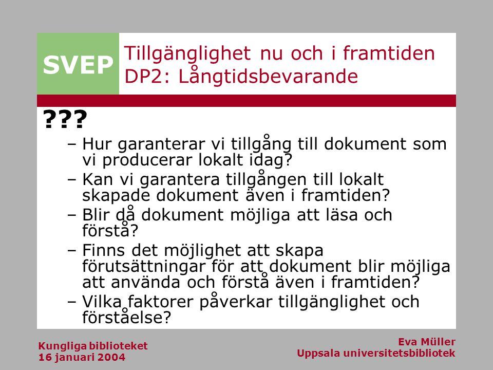 SVEP Kungliga biblioteket 16 januari 2004 Eva Müller Uppsala universitetsbibliotek Tillgänglighet nu och i framtiden DP2: Långtidsbevarande ??.