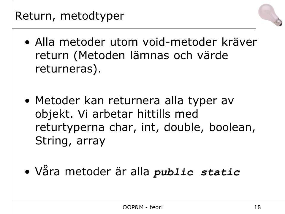 OOP&M - teori18 Return, metodtyper Alla metoder utom void-metoder kräver return (Metoden lämnas och värde returneras).