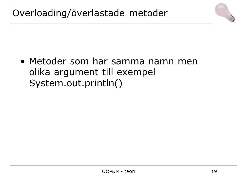 OOP&M - teori19 Overloading/överlastade metoder Metoder som har samma namn men olika argument till exempel System.out.println()