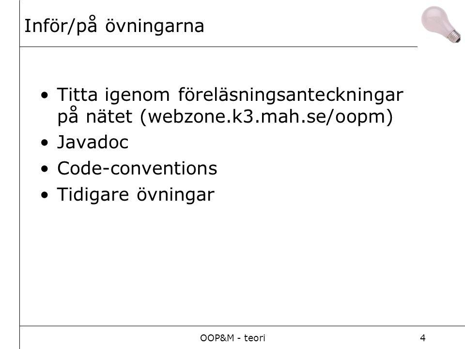 OOP&M - teori4 Inför/på övningarna Titta igenom föreläsningsanteckningar på nätet (webzone.k3.mah.se/oopm) Javadoc Code-conventions Tidigare övningar