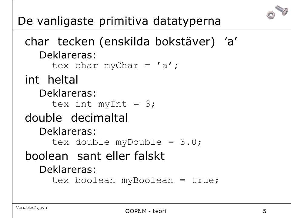 OOP&M - teori5 De vanligaste primitiva datatyperna char tecken (enskilda bokstäver) 'a' Deklareras: tex char myChar = 'a'; int heltal Deklareras: tex int myInt = 3; double decimaltal Deklareras: tex double myDouble = 3.0; boolean sant eller falskt Deklareras: tex boolean myBoolean = true; Variables2.java