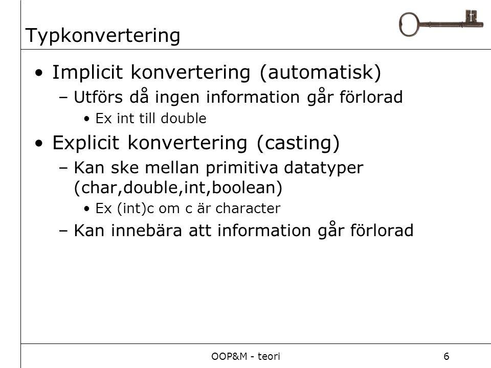 OOP&M - teori6 Typkonvertering Implicit konvertering (automatisk) –Utförs då ingen information går förlorad Ex int till double Explicit konvertering (casting) –Kan ske mellan primitiva datatyper (char,double,int,boolean) Ex (int)c om c är character –Kan innebära att information går förlorad