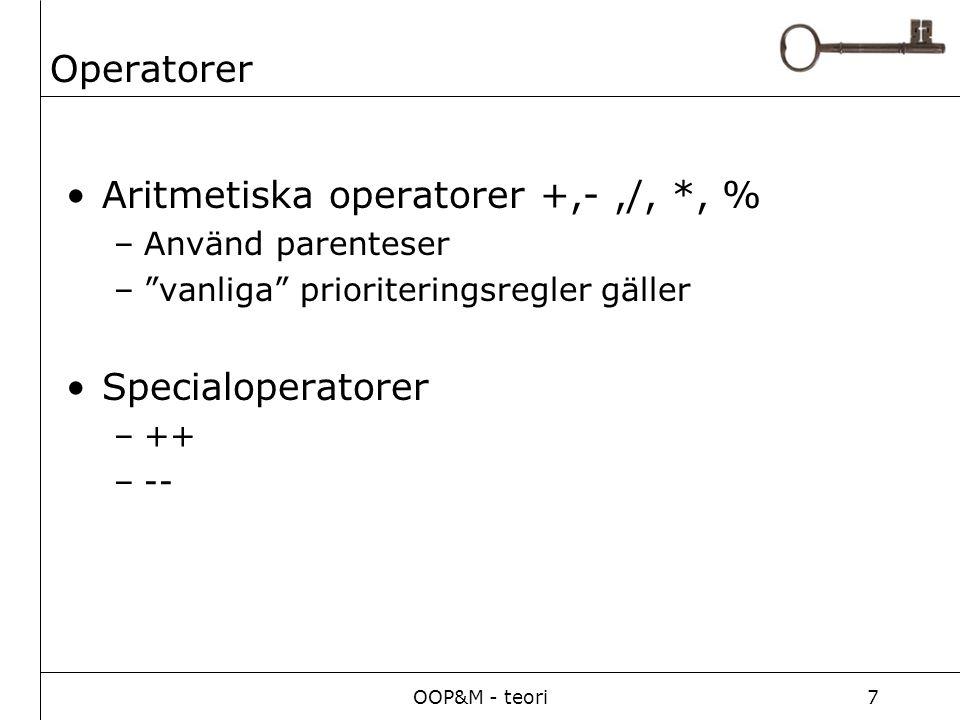 OOP&M - teori7 Operatorer Aritmetiska operatorer +,-,/, *, % –Använd parenteser – vanliga prioriteringsregler gäller Specialoperatorer –++ –--