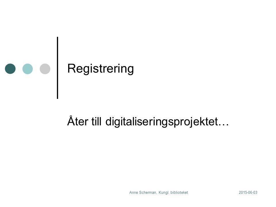 2015-06-03Anne Scherman, Kungl. biblioteket Registrering Åter till digitaliseringsprojektet…