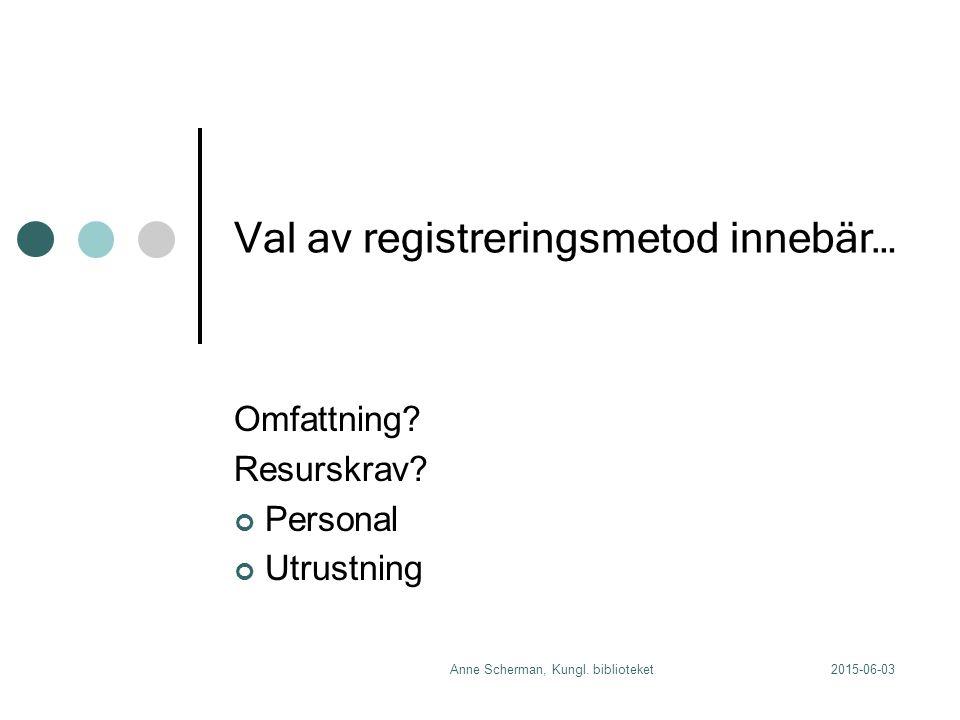 2015-06-03Anne Scherman, Kungl. biblioteket Val av registreringsmetod innebär… Omfattning.