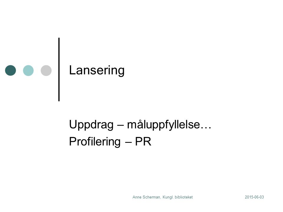 2015-06-03Anne Scherman, Kungl. biblioteket Lansering Uppdrag – måluppfyllelse… Profilering – PR