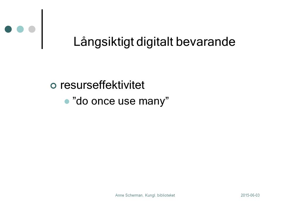 "2015-06-03Anne Scherman, Kungl. biblioteket Långsiktigt digitalt bevarande resurseffektivitet ""do once use many"""