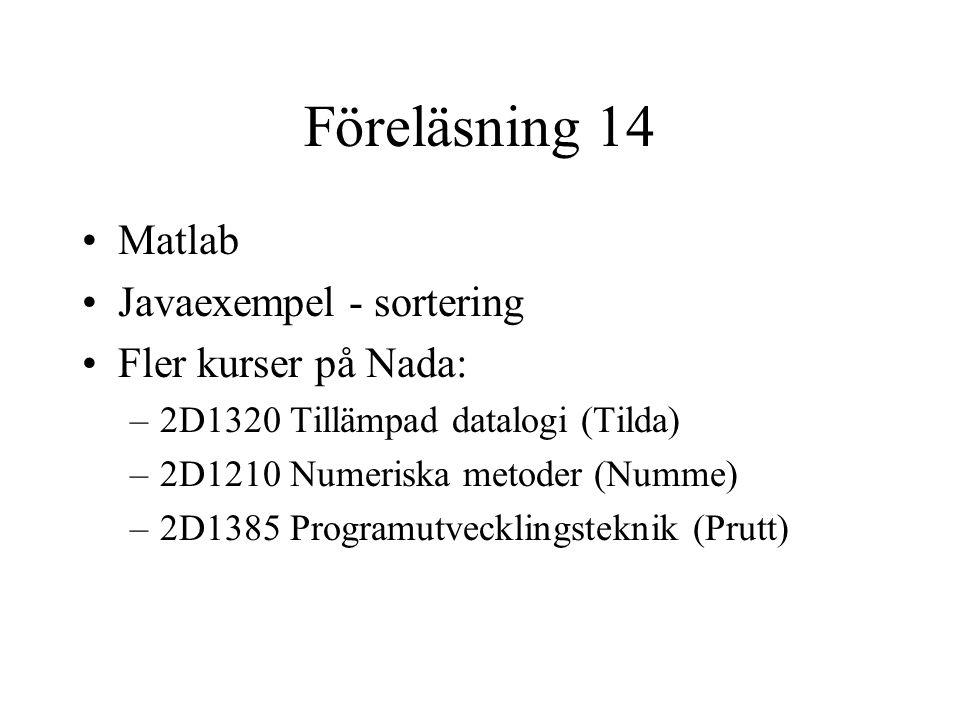 Föreläsning 14 Matlab Javaexempel - sortering Fler kurser på Nada: –2D1320 Tillämpad datalogi (Tilda) –2D1210 Numeriska metoder (Numme) –2D1385 Programutvecklingsteknik (Prutt)