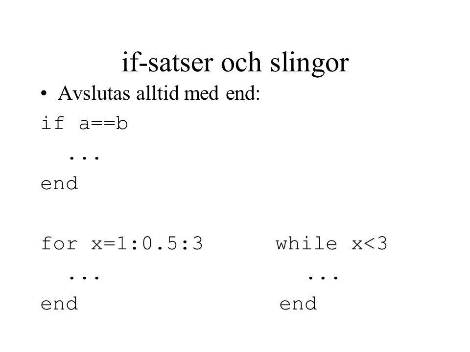 if-satser och slingor Avslutas alltid med end: if a==b... end for x=1:0.5:3while x<3...... end