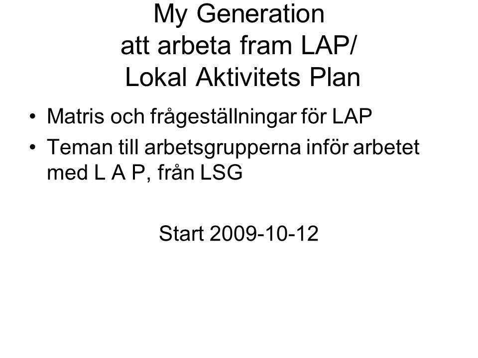 My Generation att arbeta fram LAP/ Lokal Aktivitets Plan Matris och frågeställningar för LAP Teman till arbetsgrupperna inför arbetet med L A P, från LSG Start 2009-10-12