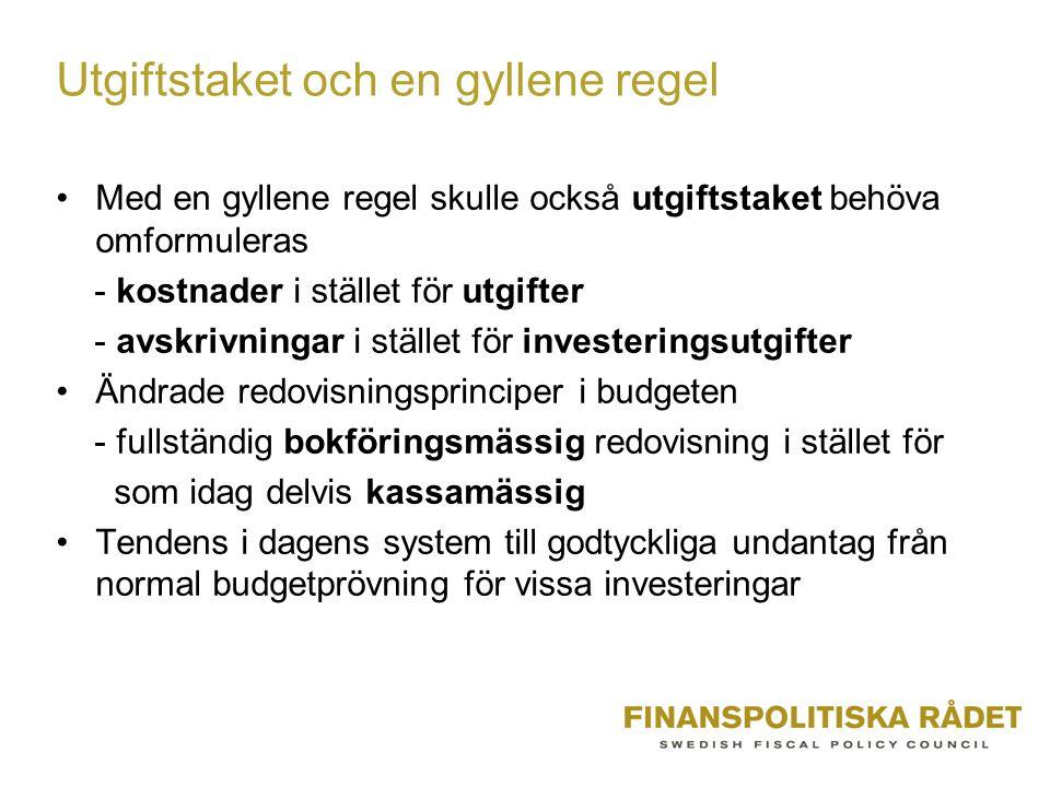 Utgiftstaket och en gyllene regel Med en gyllene regel skulle också utgiftstaket behöva omformuleras - kostnader i stället för utgifter - avskrivningar i stället för investeringsutgifter Ändrade redovisningsprinciper i budgeten - fullständig bokföringsmässig redovisning i stället för som idag delvis kassamässig Tendens i dagens system till godtyckliga undantag från normal budgetprövning för vissa investeringar